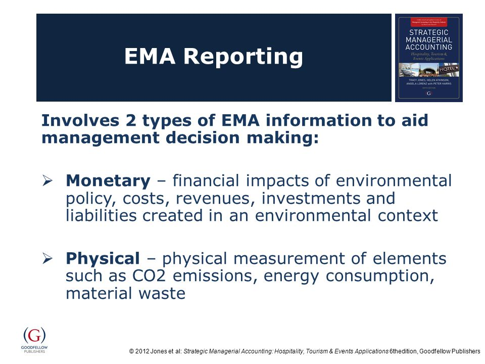 © 2012 Jones et al: Strategic Managerial Accounting: Hospitality, Tourism & Events Applications 6thedition, Goodfellow Publishers EMA Reporting Involves 2 types of EMA information to aid management decision making:  Monetary – financial impacts of environmental policy, costs, revenues, investments and liabilities created in an environmental context  Physical – physical measurement of elements such as CO2 emissions, energy consumption, material waste