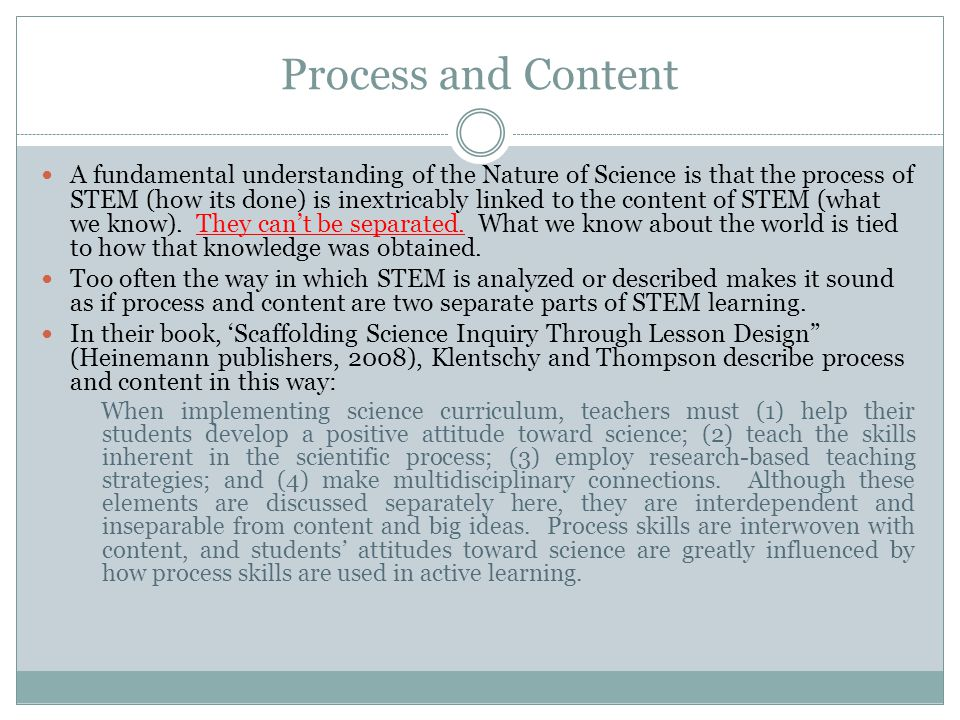 Process and Content A fundamental understanding of the Nature of Science is that the process of STEM (how its done) is inextricably linked to the content of STEM (what we know).