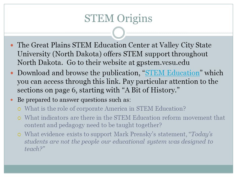 STEM Origins The Great Plains STEM Education Center at Valley City State University (North Dakota) offers STEM support throughout North Dakota.
