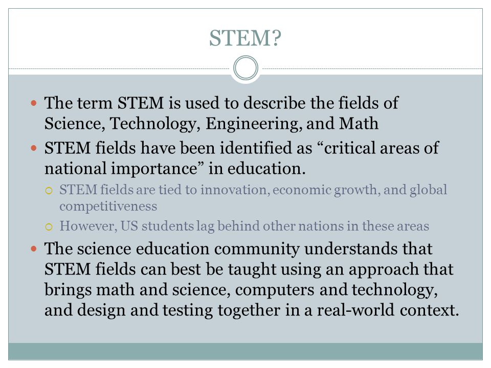 """STEM? The term STEM is used to describe the fields of Science, Technology, Engineering, and Math STEM fields have been identified as """"critical areas o"""
