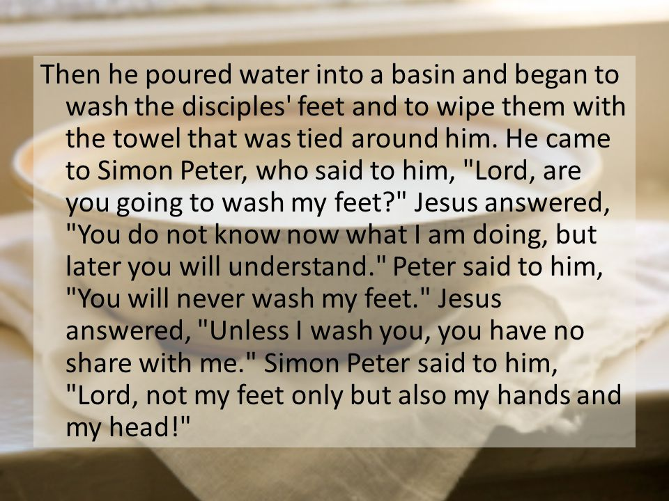Then he poured water into a basin and began to wash the disciples' feet and to wipe them with the towel that was tied around him. He came to Simon Pet