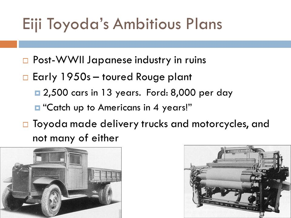 Eiji Toyoda's Ambitious Plans  Post-WWII Japanese industry in ruins  Early 1950s – toured Rouge plant  2,500 cars in 13 years.