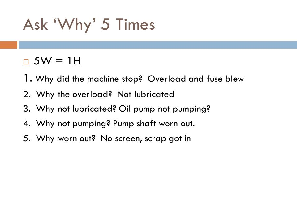 Ask 'Why' 5 Times  5W = 1H 1. Why did the machine stop.