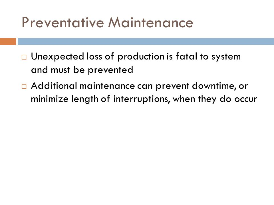 Preventative Maintenance  Unexpected loss of production is fatal to system and must be prevented  Additional maintenance can prevent downtime, or minimize length of interruptions, when they do occur