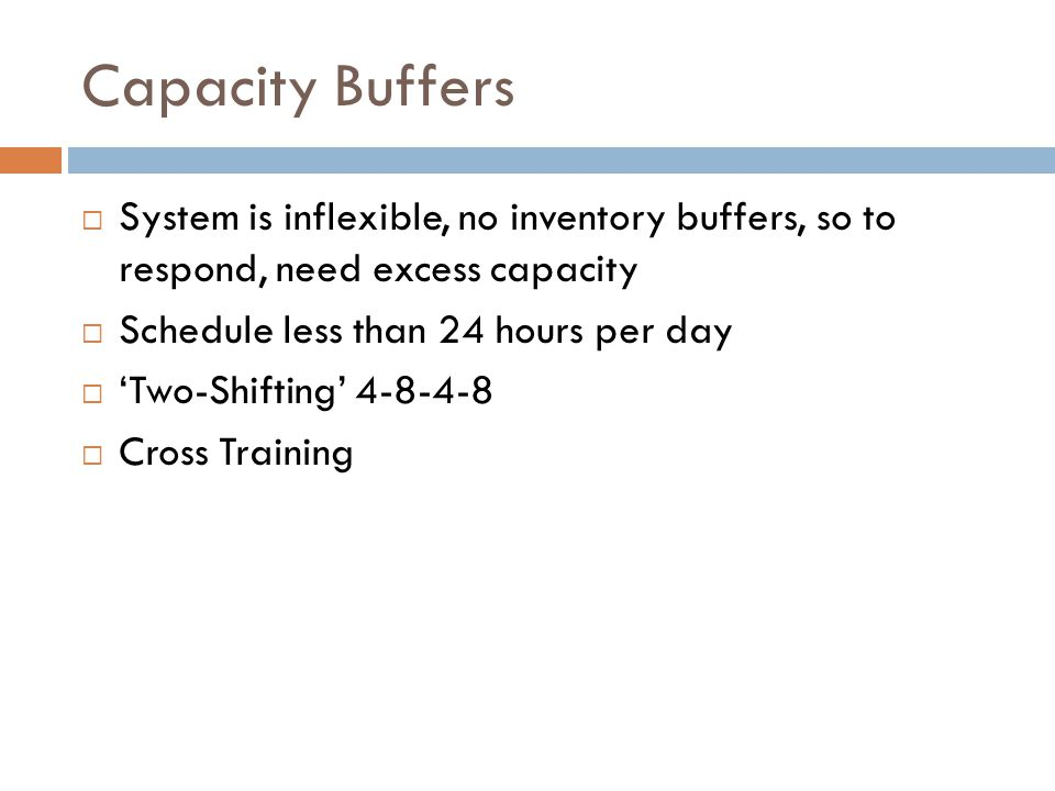 Capacity Buffers  System is inflexible, no inventory buffers, so to respond, need excess capacity  Schedule less than 24 hours per day  'Two-Shifting' 4-8-4-8  Cross Training