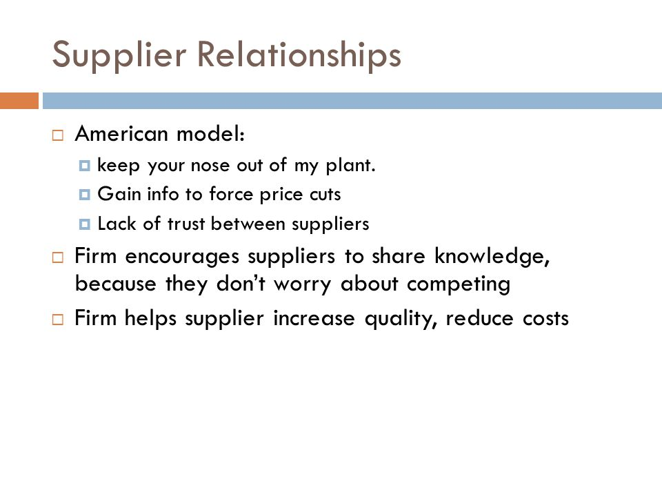 Supplier Relationships  American model:  keep your nose out of my plant.