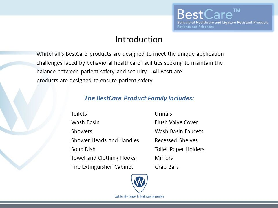 Introduction Whitehall's BestCare products are designed to meet the unique application challenges faced by behavioral healthcare facilities seeking to maintain the balance between patient safety and security.