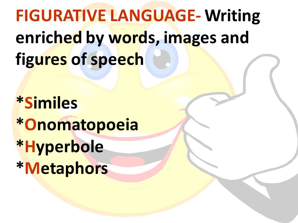  FIGURATIVE LANGUAGE- Writing enriched by words, images and figures of speech *Similes *Onomatopoeia *Hyperbole *Metaphors