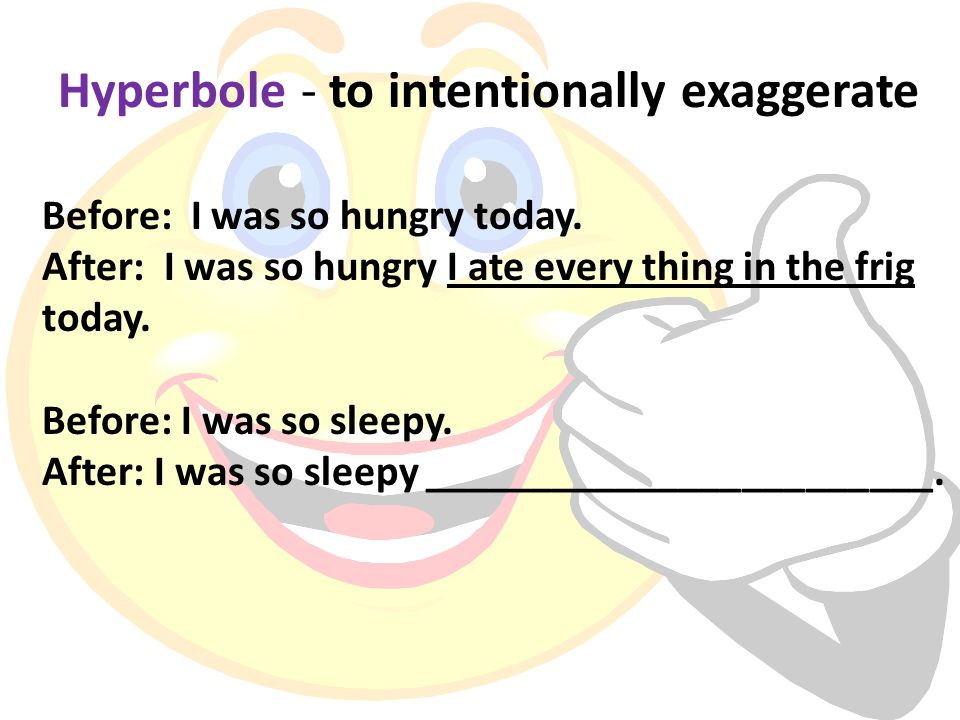 Hyperbole - to intentionally exaggerate Before: I was so hungry today. After: I was so hungry I ate every thing in the frig today. Before: I was so sl