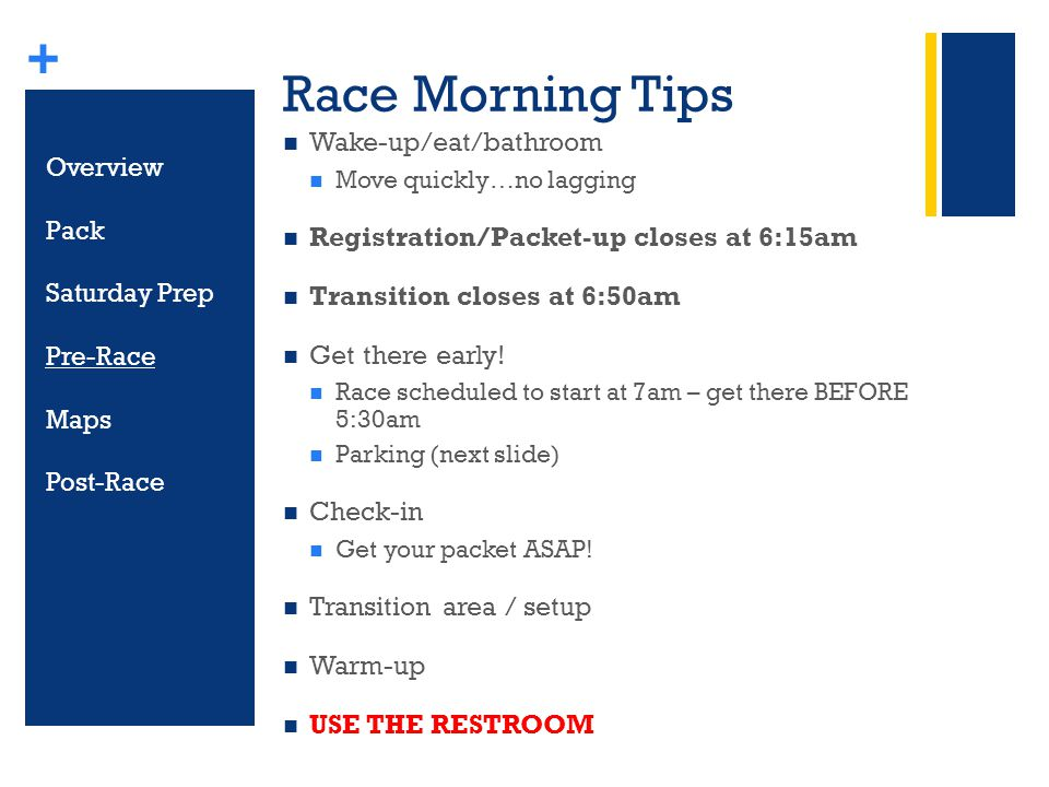 + Race Morning Tips Wake-up/eat/bathroom Move quickly…no lagging Registration/Packet-up closes at 6:15am Transition closes at 6:50am Get there early.