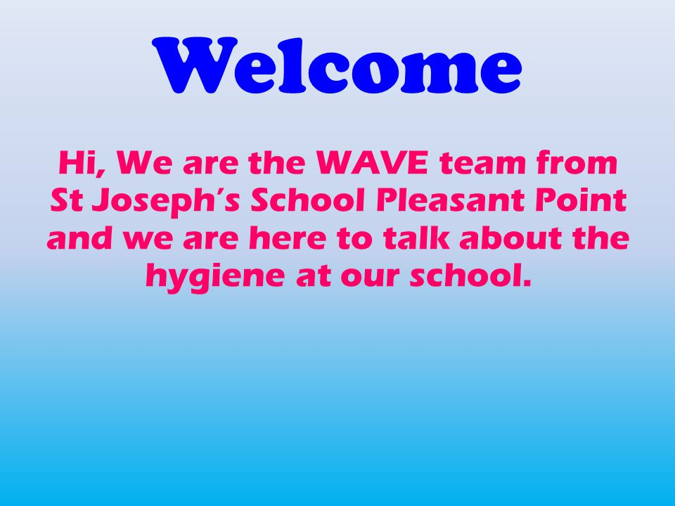 Welcome Hi, We are the WAVE team from St Joseph's School Pleasant Point and we are here to talk about the hygiene at our school.