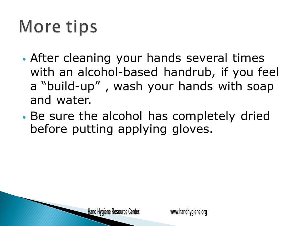 After cleaning your hands several times with an alcohol-based handrub, if you feel a build-up , wash your hands with soap and water.