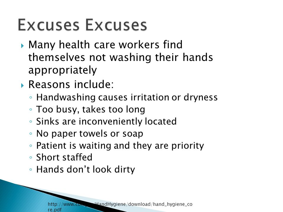  Many health care workers find themselves not washing their hands appropriately  Reasons include: ◦ Handwashing causes irritation or dryness ◦ Too busy, takes too long ◦ Sinks are inconveniently located ◦ No paper towels or soap ◦ Patient is waiting and they are priority ◦ Short staffed ◦ Hands don't look dirty http://www.cdc.gov/HandHygiene/download/hand_hygiene_co re.pdf