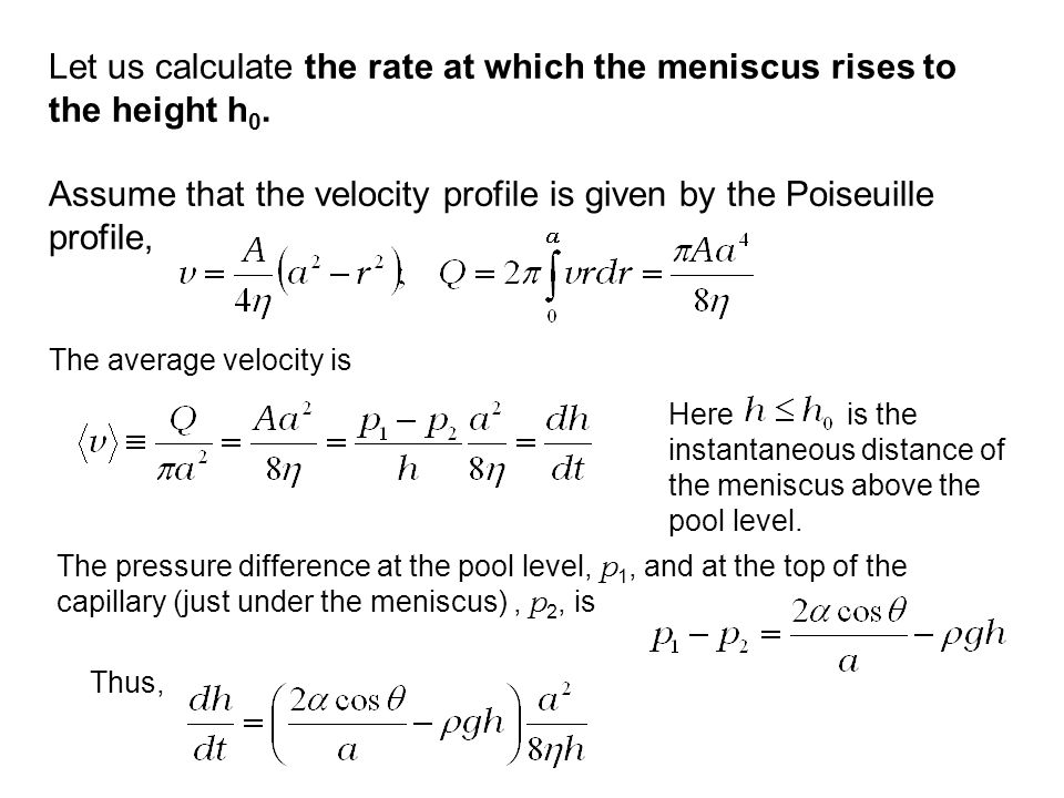 Let us calculate the rate at which the meniscus rises to the height h 0. Assume that the velocity profile is given by the Poiseuille profile, The aver