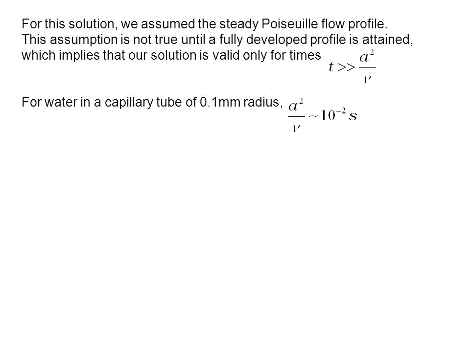 For this solution, we assumed the steady Poiseuille flow profile. This assumption is not true until a fully developed profile is attained, which impli
