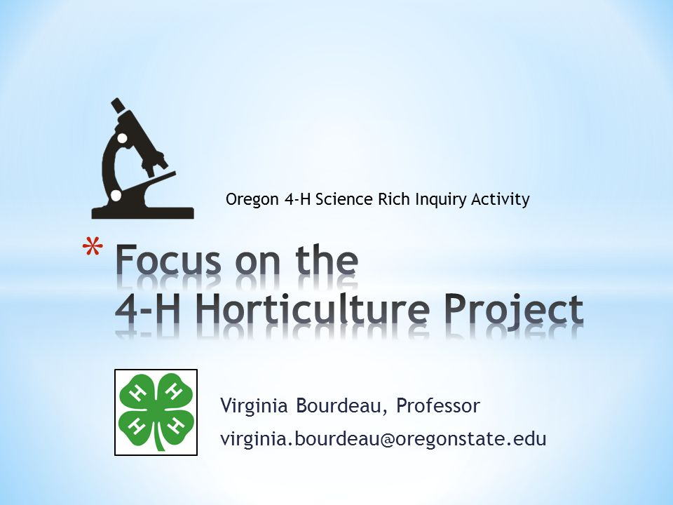 * To accompany to this PowerPoint presentation participants should have a copy of the Oregon 4-H Science Rich Handbook: Focus on the 4-H Horticulture Project, which is posted on the Horticulture link off the Science Rich Learning Page at http://oregon.4h.oregonstate.edu/science- rich-learning http://oregon.4h.oregonstate.edu/science- rich-learning