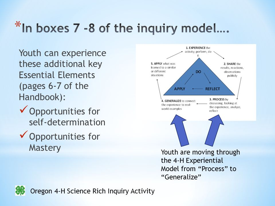 Oregon 4-H Science Rich Inquiry Activity Youth can experience these additional key Essential Elements (pages 6-7 of the Handbook): Opportunities for self-determination Opportunities for Mastery Youth are moving through the 4-H Experiential Model from Process to Generalize