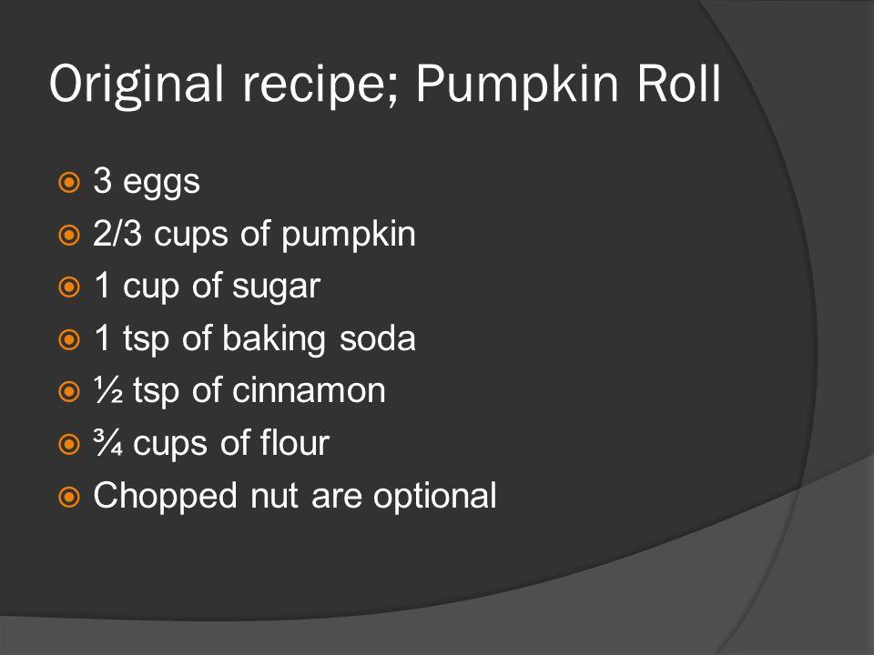 Original recipe; Pumpkin Roll  3 eggs  2/3 cups of pumpkin  1 cup of sugar  1 tsp of baking soda  ½ tsp of cinnamon  ¾ cups of flour  Chopped nut are optional