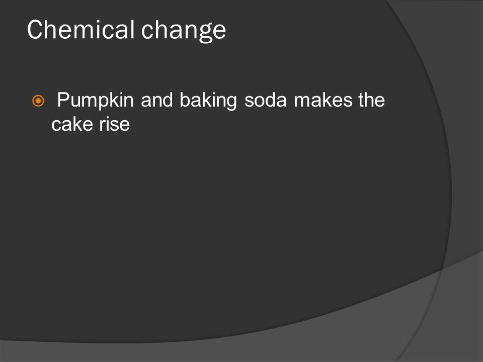 Chemical change  Pumpkin and baking soda makes the cake rise