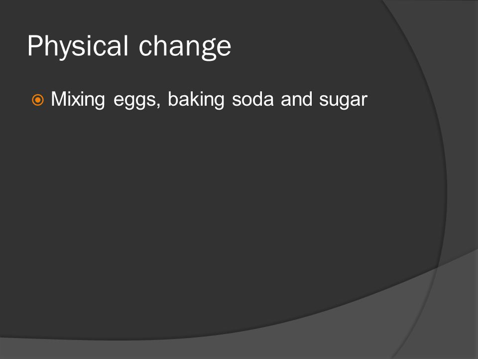 Physical change  Mixing eggs, baking soda and sugar