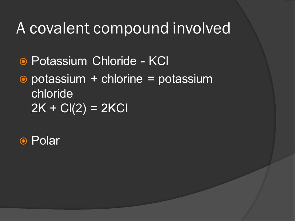A covalent compound involved  Potassium Chloride - KCl  potassium + chlorine = potassium chloride 2K + Cl(2) = 2KCl  Polar