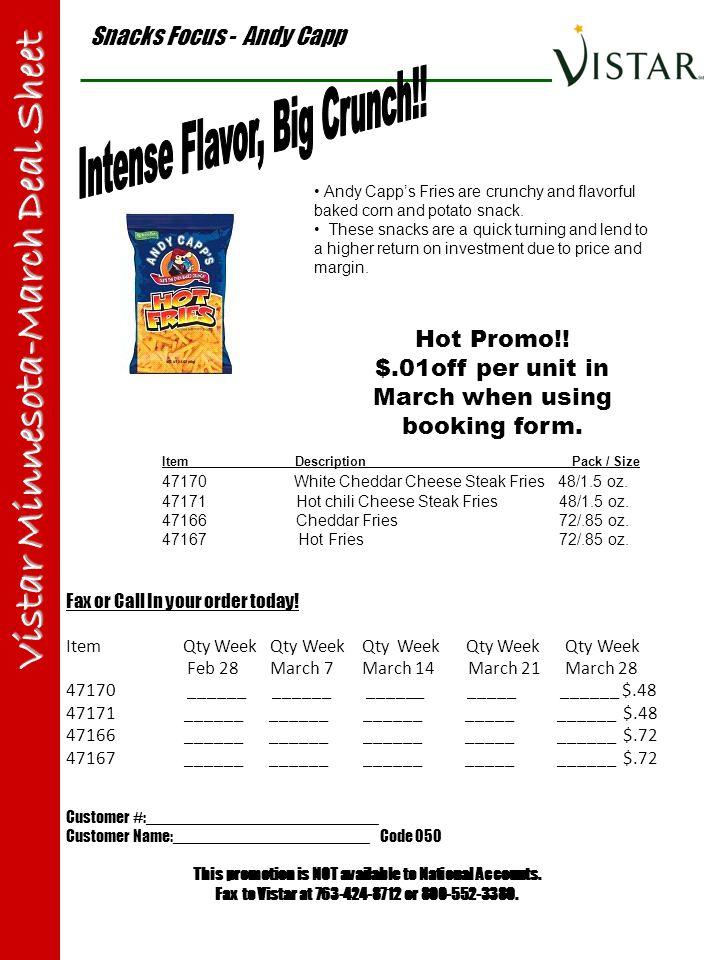 Snacks Focus - Andy Capp Vistar Minnesota-March Deal Sheet Item Description Pack / Size 47170 White Cheddar Cheese Steak Fries 48/1.5 oz. 47171 Hot ch