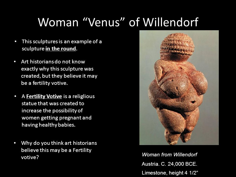 Woman Venus of Willendorf Art historians do not know exactly why this sculpture was created, but they believe it may be a fertility votive.
