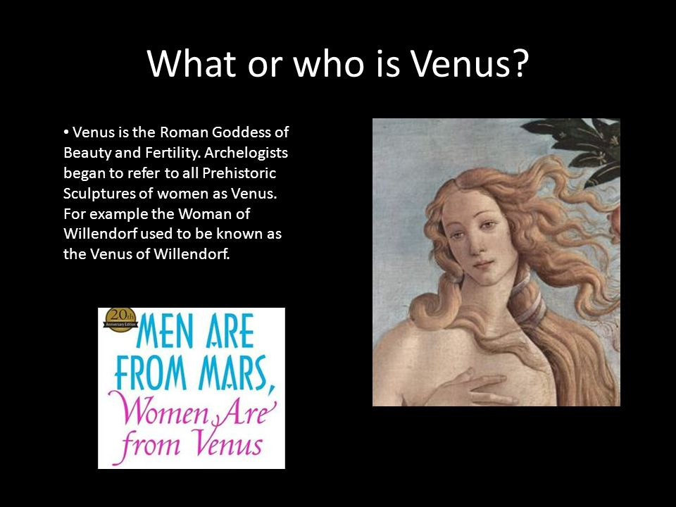 What or who is Venus. Venus is the Roman Goddess of Beauty and Fertility.