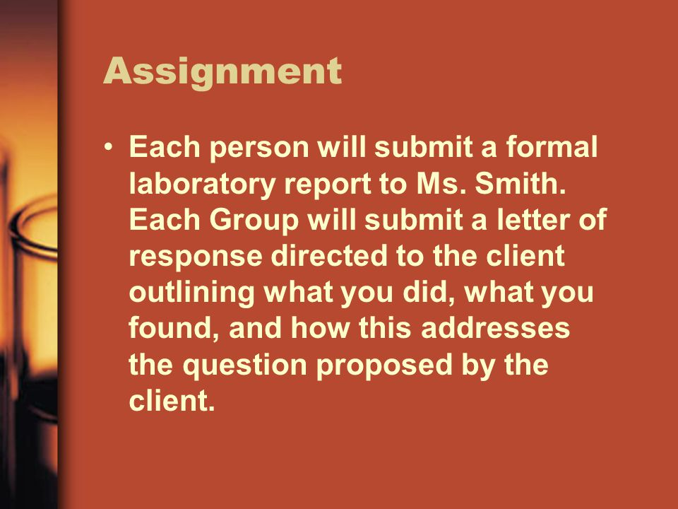 Assignment Each person will submit a formal laboratory report to Ms. Smith. Each Group will submit a letter of response directed to the client outlini