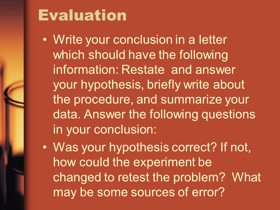 Evaluation Write your conclusion in a letter which should have the following information: Restate and answer your hypothesis, briefly write about the