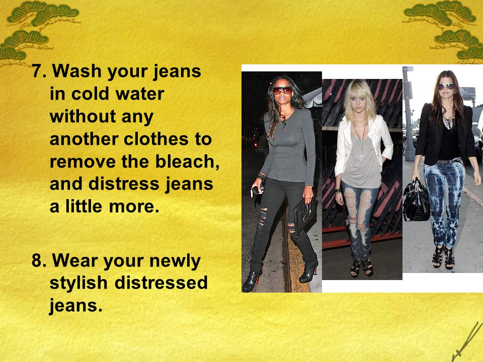 7. Wash your jeans in cold water without any another clothes to remove the bleach, and distress jeans a little more. 8. Wear your newly stylish distre