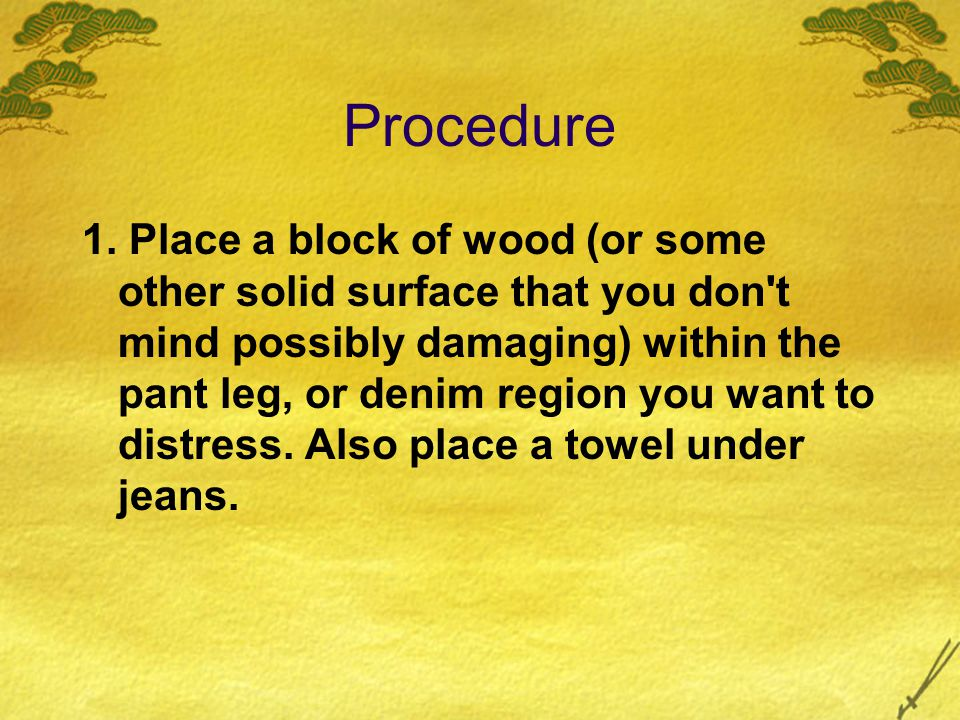 Procedure 1. Place a block of wood (or some other solid surface that you don't mind possibly damaging) within the pant leg, or denim region you want t