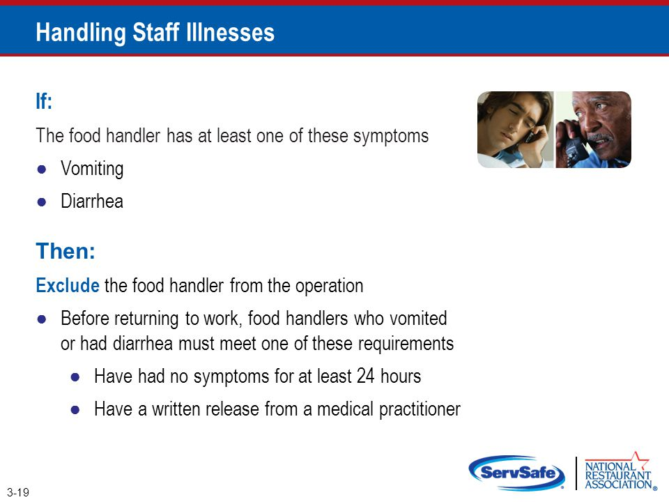 Handling Staff Illnesses 3-19 If: The food handler has at least one of these symptoms ●Vomiting ●Diarrhea Then: Exclude the food handler from the oper
