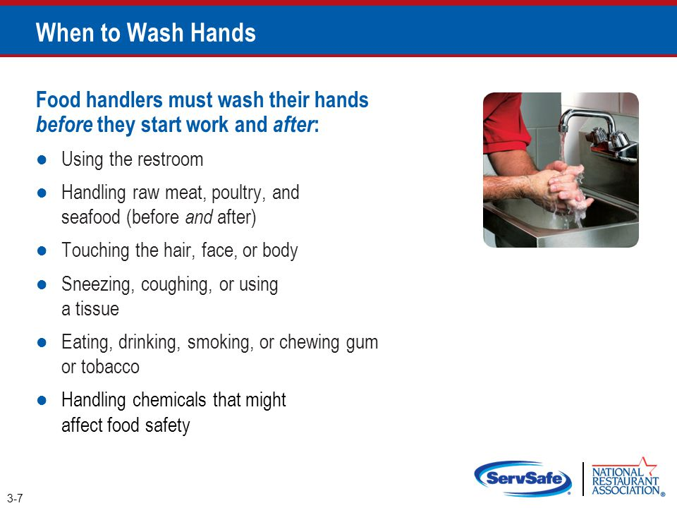 When to Wash Hands Food handlers must wash their hands before they start work and after : Using the restroom Handling raw meat, poultry, and seafood (