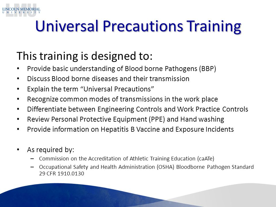 Universal Precautions Training This training is designed to: Provide basic understanding of Blood borne Pathogens (BBP) Discuss Blood borne diseases and their transmission Explain the term Universal Precautions Recognize common modes of transmissions in the work place Differentiate between Engineering Controls and Work Practice Controls Review Personal Protective Equipment (PPE) and Hand washing Provide information on Hepatitis B Vaccine and Exposure Incidents As required by: – Commission on the Accreditation of Athletic Training Education (caATe) – Occupational Safety and Health Administration (OSHA) Bloodborne Pathogen Standard 29 CFR 1910.0130