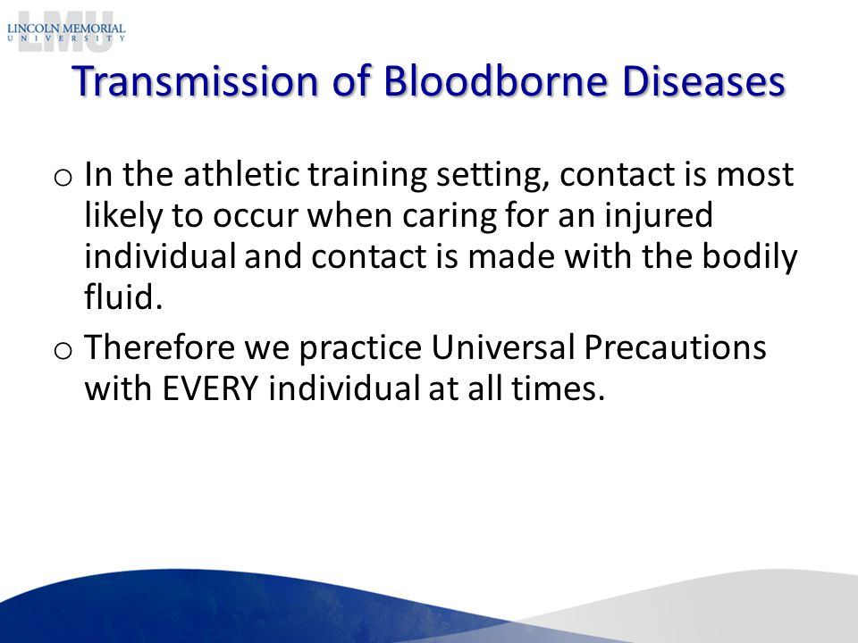 Transmission of Bloodborne Diseases o In the athletic training setting, contact is most likely to occur when caring for an injured individual and contact is made with the bodily fluid.