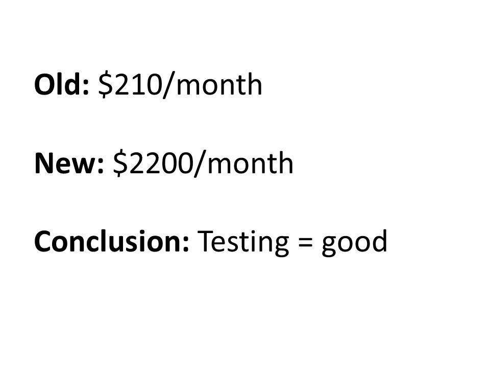 Old: $210/month New: $2200/month Conclusion: Testing = good