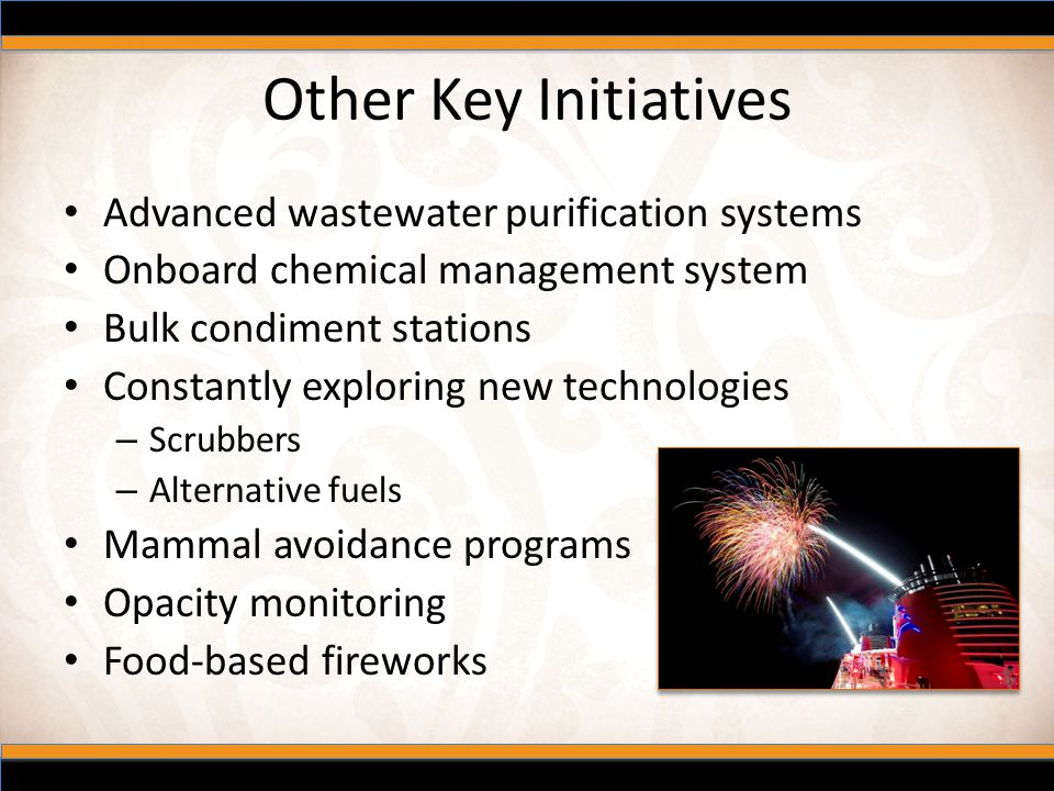 Other Key Initiatives Advanced wastewater purification systems Onboard chemical management system Bulk condiment stations Constantly exploring new tec