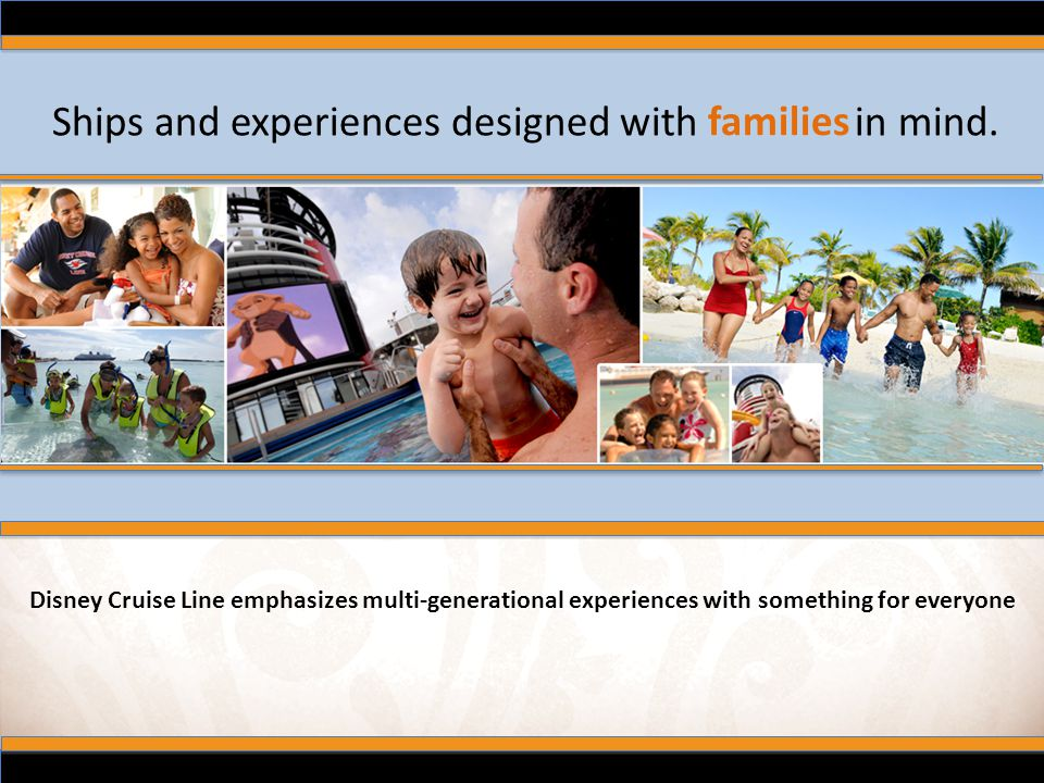 Ships and experiences designed with in mind. families Disney Cruise Line emphasizes multi-generational experiences with something for everyone