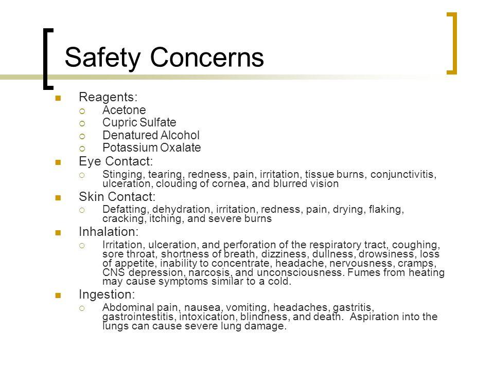 Safety Concerns Reagents:  Acetone  Cupric Sulfate  Denatured Alcohol  Potassium Oxalate Eye Contact:  Stinging, tearing, redness, pain, irritati