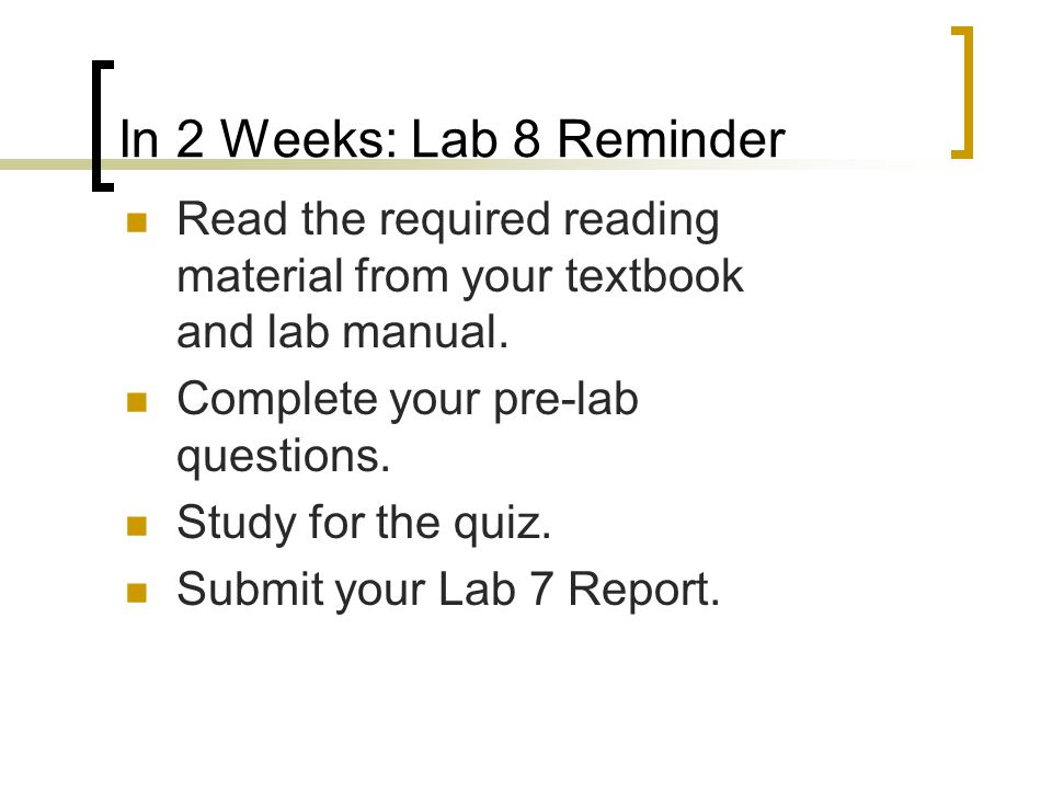In 2 Weeks: Lab 8 Reminder Read the required reading material from your textbook and lab manual. Complete your pre-lab questions. Study for the quiz.