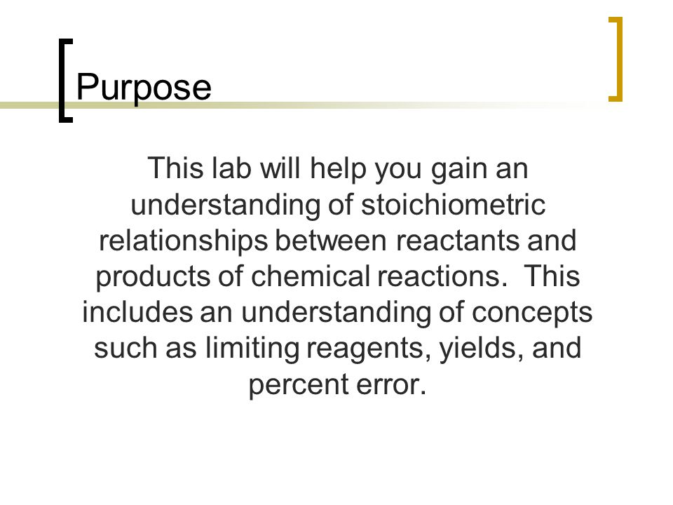 Purpose This lab will help you gain an understanding of stoichiometric relationships between reactants and products of chemical reactions. This includ