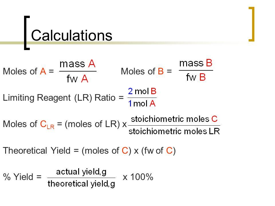Calculations Moles of A = Moles of B = Limiting Reagent (LR) Ratio = Moles of C LR = (moles of LR) x Theoretical Yield = (moles of C) x (fw of C) % Yi