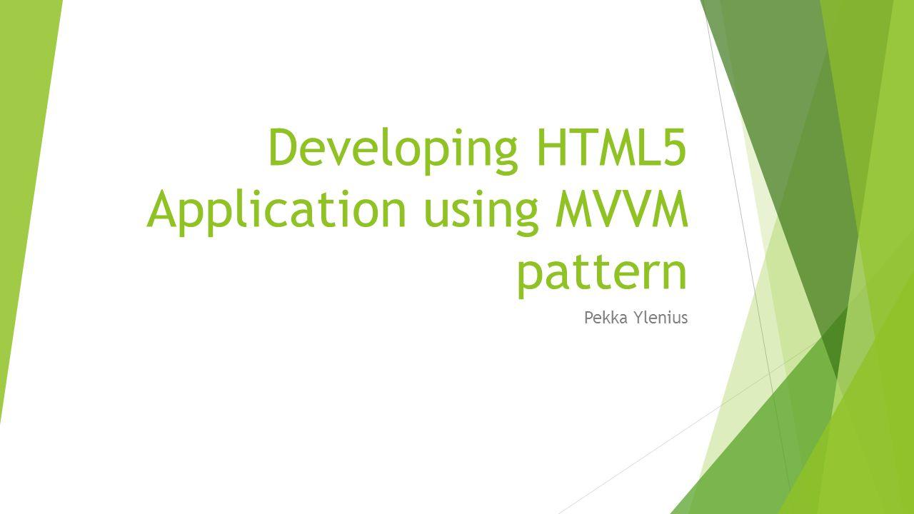 Developing HTML5 Application using MVVM pattern Pekka Ylenius