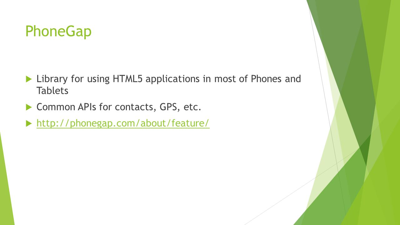 PhoneGap  Library for using HTML5 applications in most of Phones and Tablets  Common APIs for contacts, GPS, etc.  http://phonegap.com/about/featur
