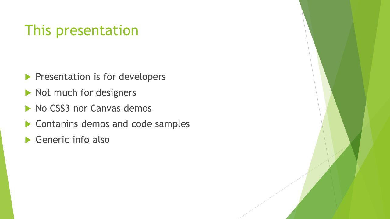 This presentation  Presentation is for developers  Not much for designers  No CSS3 nor Canvas demos  Contanins demos and code samples  Generic in