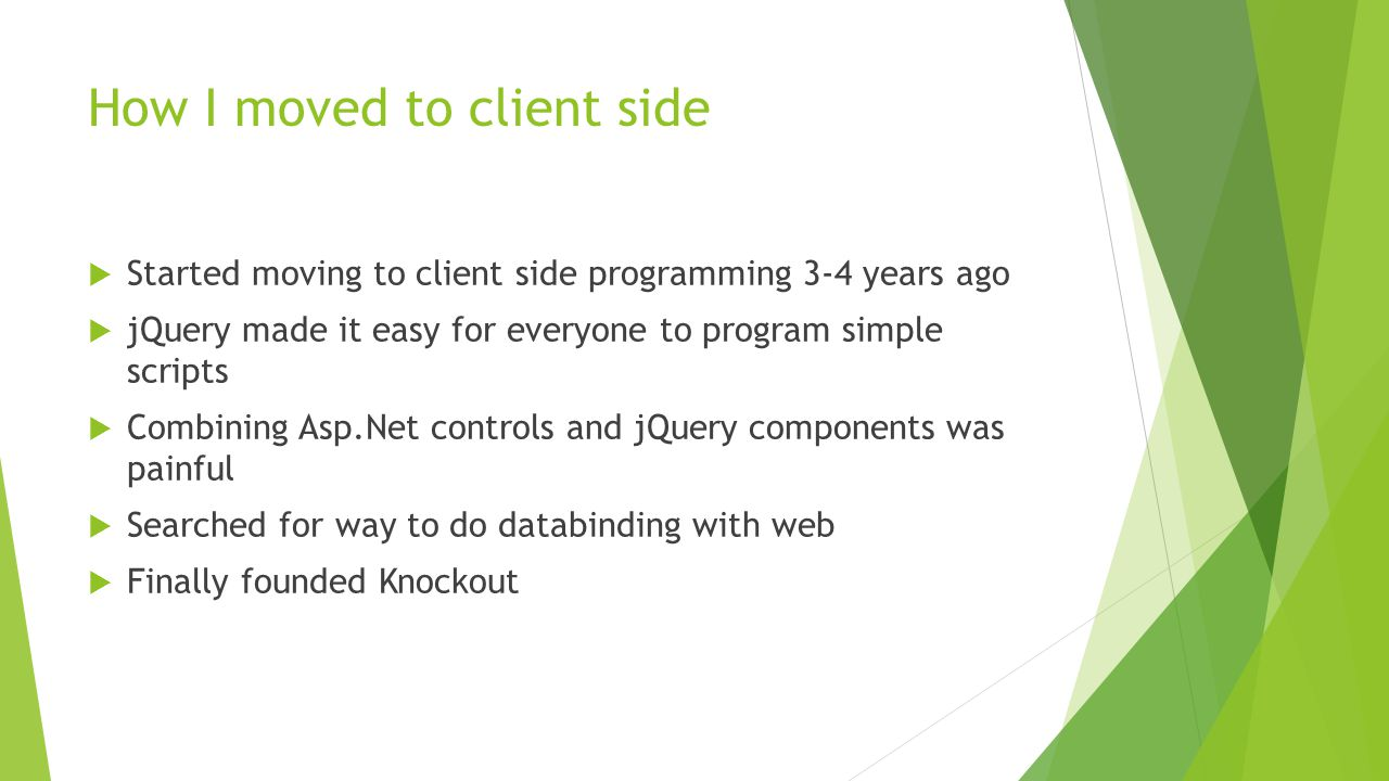 How I moved to client side  Started moving to client side programming 3-4 years ago  jQuery made it easy for everyone to program simple scripts  Co