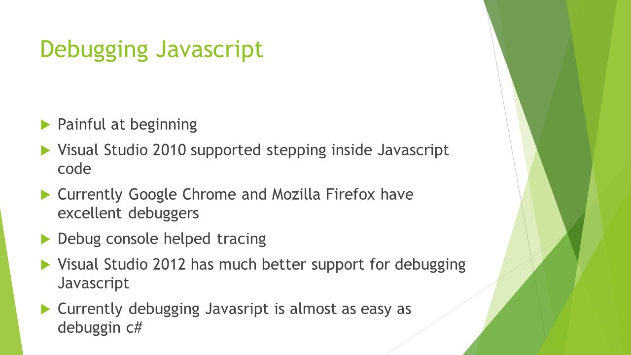 Debugging Javascript  Painful at beginning  Visual Studio 2010 supported stepping inside Javascript code  Currently Google Chrome and Mozilla Firef