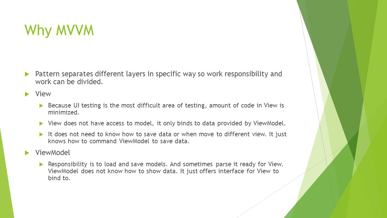 Why MVVM  Pattern separates different layers in specific way so work responsibility and work can be divided.  View  Because UI testing is the most