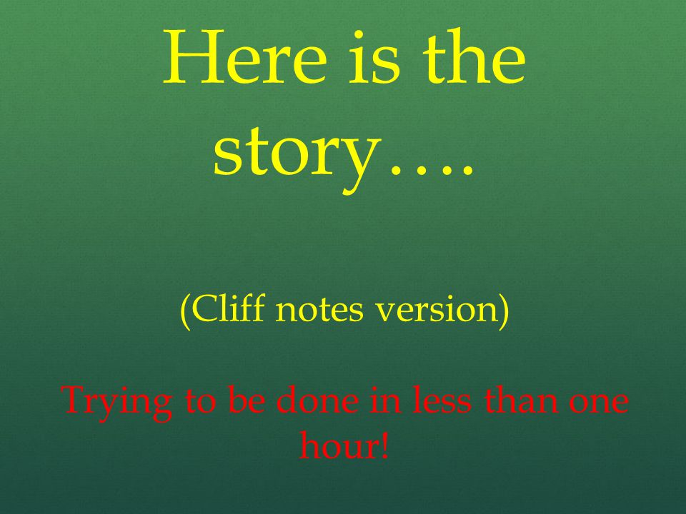 Here is the story…. (Cliff notes version) Trying to be done in less than one hour!